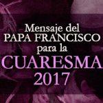 MENSAJE DEL SANTO PADRE FRANCISCO PARA LA CUARESMA 2017    La Palabra es un don. El otro es un don